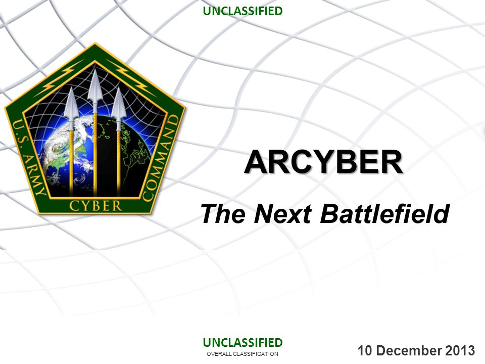 OVERALL CLASSIFICATION 10 December 2013 ARCYBER The Next Battlefield UNCLASSIFIED