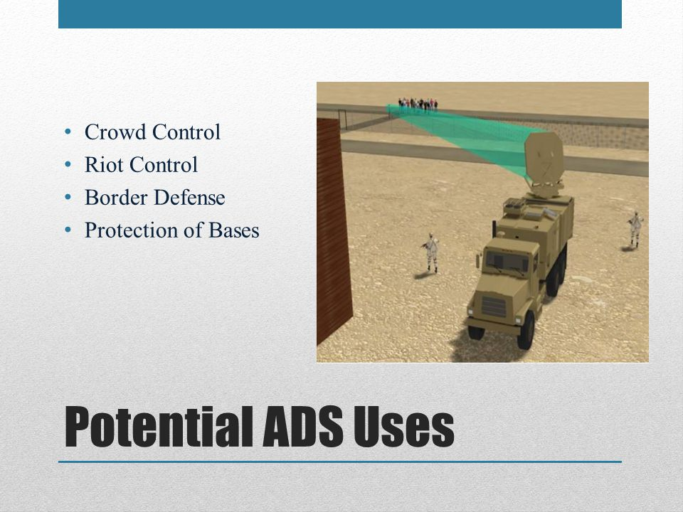 Potential ADS Uses Crowd Control Riot Control Border Defense Protection of Bases