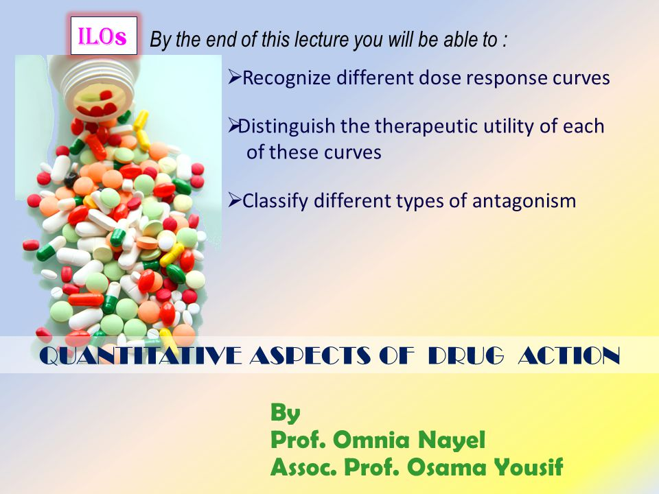 QUANTITATIVE ASPECTS OF DRUG ACTION ilo s By the end of this lecture you will be able to :  Recognize different dose response curves  Classify different types of antagonism  Distinguish the therapeutic utility of each of these curves By Prof.