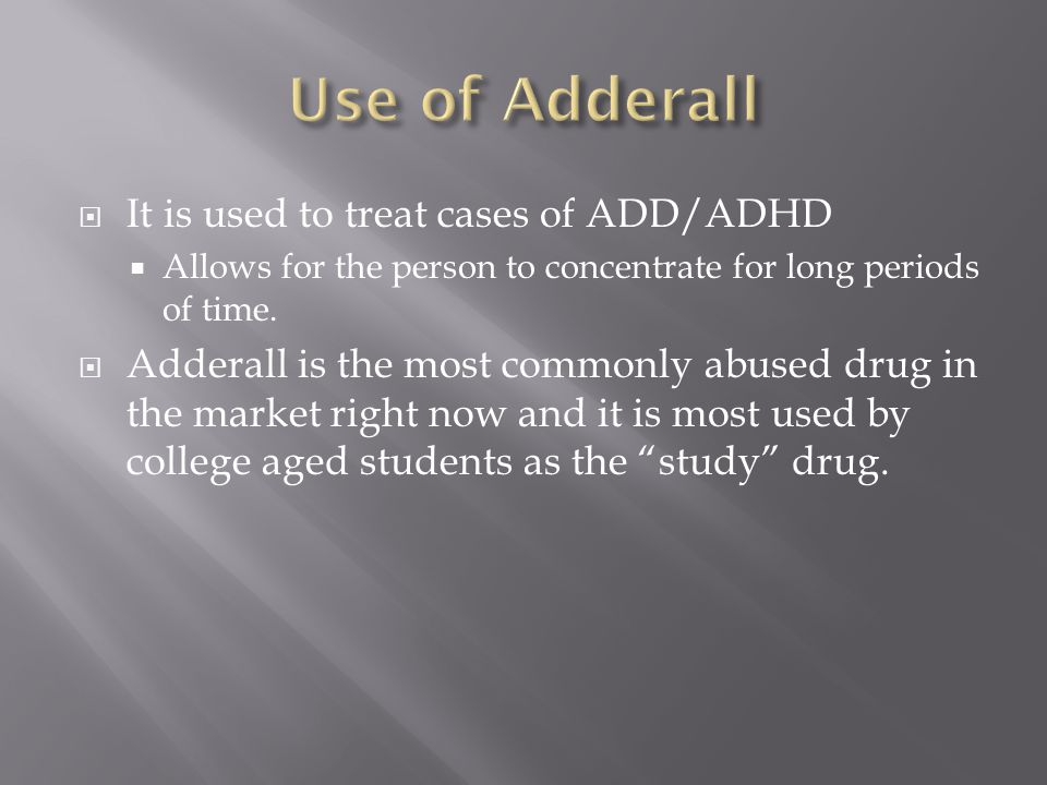  It is used to treat cases of ADD/ADHD  Allows for the person to concentrate for long periods of time.