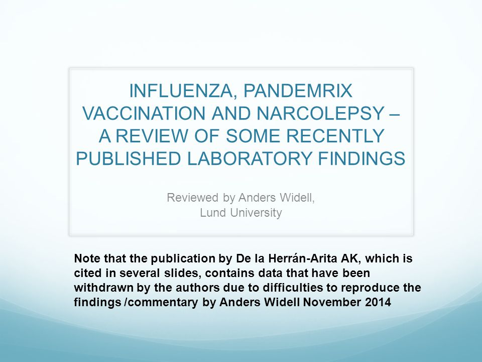 INFLUENZA, PANDEMRIX VACCINATION AND NARCOLEPSY – A REVIEW OF SOME RECENTLY PUBLISHED LABORATORY FINDINGS Reviewed by Anders Widell, Lund University Note that the publication by De la Herrán-Arita AK, which is cited in several slides, contains data that have been withdrawn by the authors due to difficulties to reproduce the findings /commentary by Anders Widell November 2014