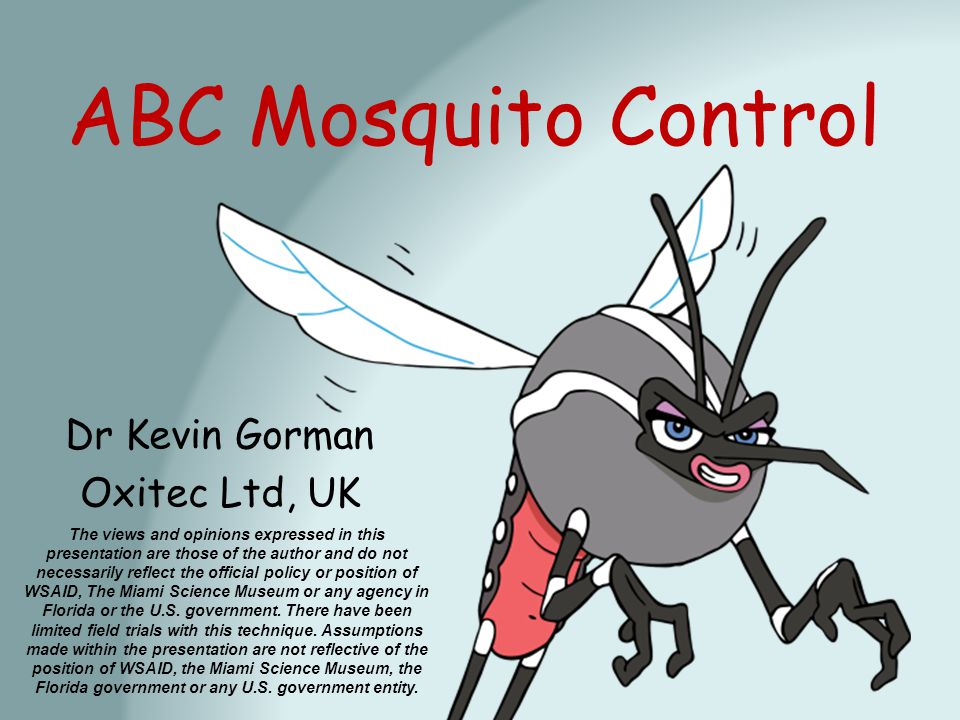 ABC Mosquito Control Dr Kevin Gorman Oxitec Ltd, UK The views and opinions expressed in this presentation are those of the author and do not necessarily reflect the official policy or position of WSAID, The Miami Science Museum or any agency in Florida or the U.S.