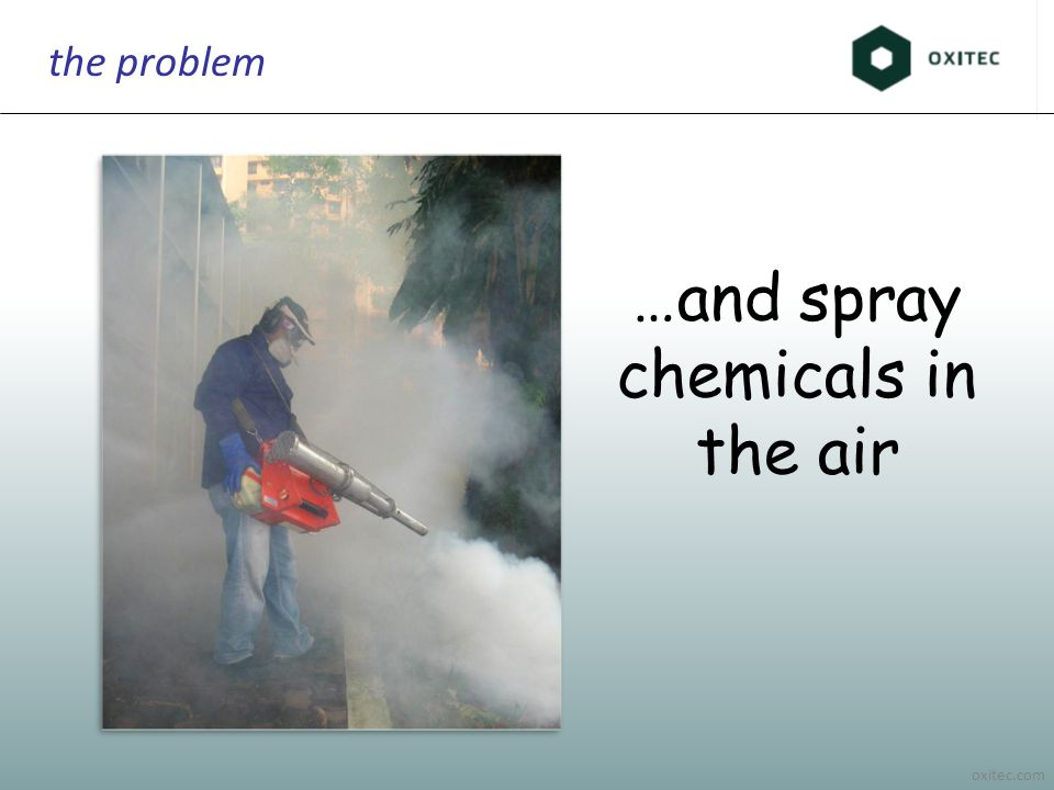 oxitec.com the problem …and spray chemicals in the air