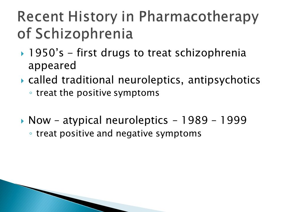  1950's - first drugs to treat schizophrenia appeared  called traditional neuroleptics, antipsychotics ◦ treat the positive symptoms  Now – atypical neuroleptics – 1989 – 1999 ◦ treat positive and negative symptoms