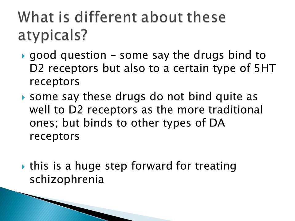  good question – some say the drugs bind to D2 receptors but also to a certain type of 5HT receptors  some say these drugs do not bind quite as well to D2 receptors as the more traditional ones; but binds to other types of DA receptors  this is a huge step forward for treating schizophrenia