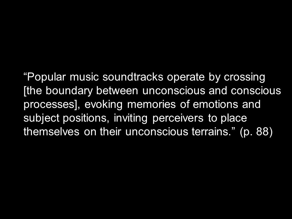 """Popular music soundtracks operate by crossing [the boundary between unconscious and conscious processes], evoking memories of emotions and subject po"