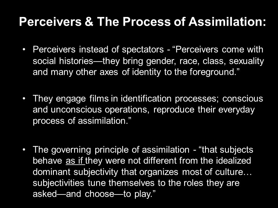 Perceivers instead of spectators - Perceivers come with social histories—they bring gender, race, class, sexuality and many other axes of identity to the foreground. They engage films in identification processes; conscious and unconscious operations, reproduce their everyday process of assimilation. The governing principle of assimilation - that subjects behave as if they were not different from the idealized dominant subjectivity that organizes most of culture… subjectivities tune themselves to the roles they are asked—and choose—to play. Perceivers & The Process of Assimilation: