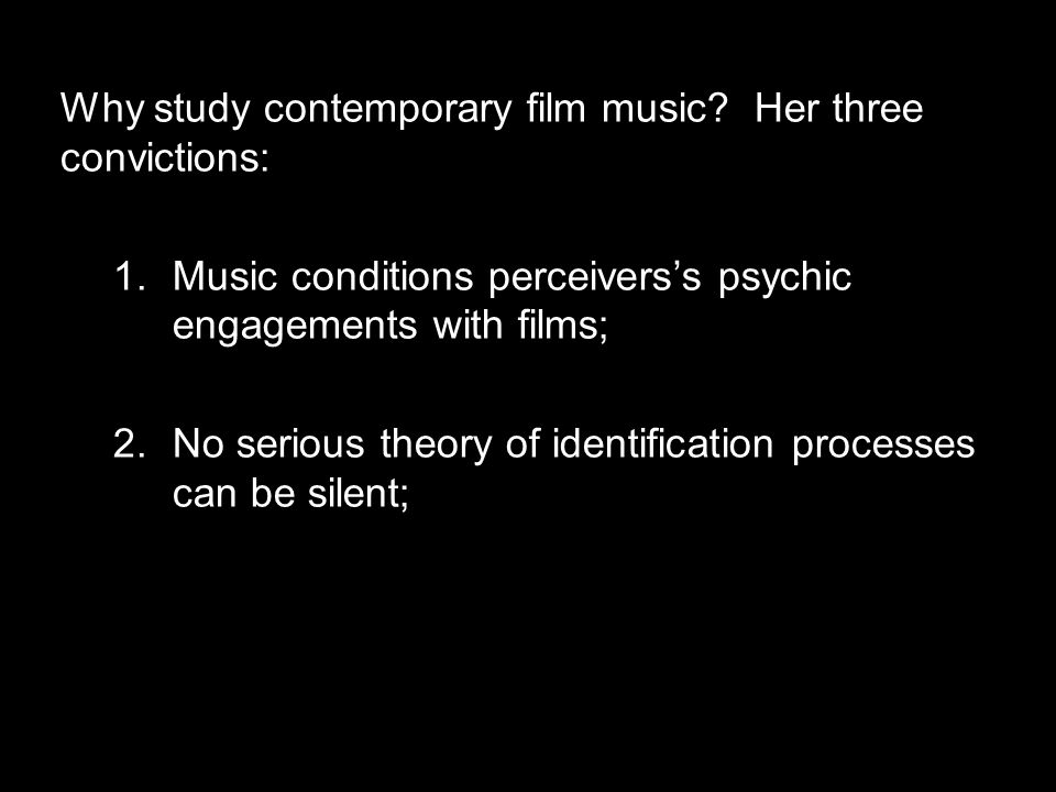 Why study contemporary film music? Her three convictions: 1.Music conditions perceivers's psychic engagements with films; 2.No serious theory of ident