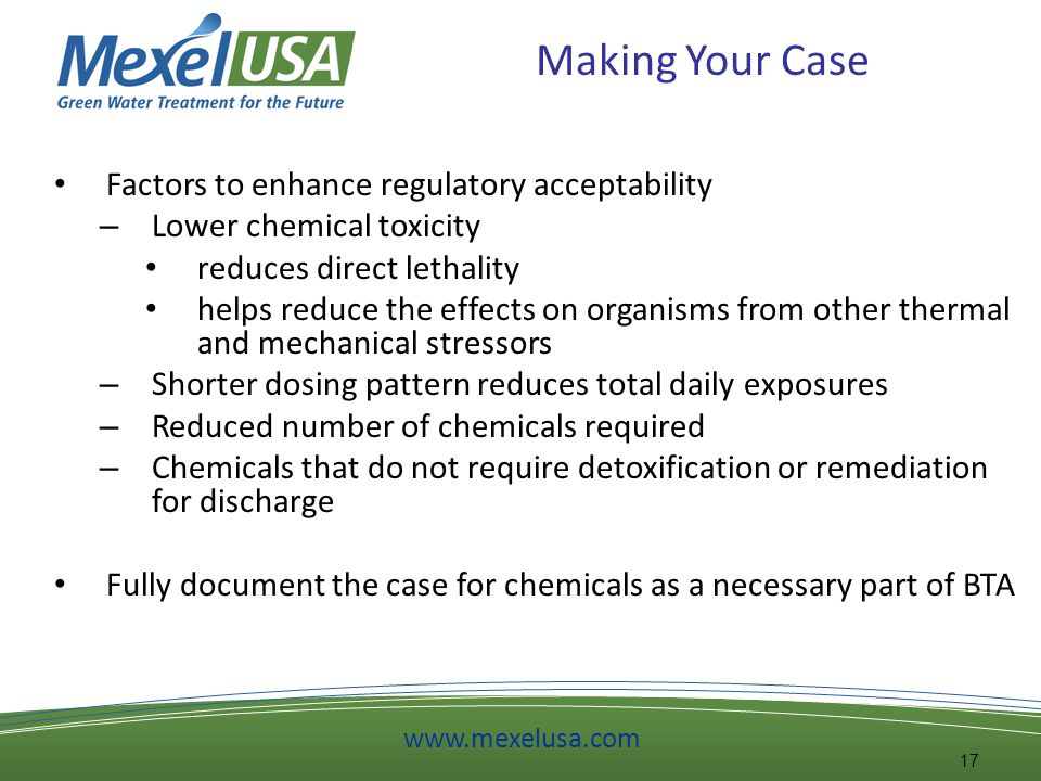 Making Your Case Factors to enhance regulatory acceptability – Lower chemical toxicity reduces direct lethality helps reduce the effects on organisms from other thermal and mechanical stressors – Shorter dosing pattern reduces total daily exposures – Reduced number of chemicals required – Chemicals that do not require detoxification or remediation for discharge Fully document the case for chemicals as a necessary part of BTA 17 www.mexelusa.com