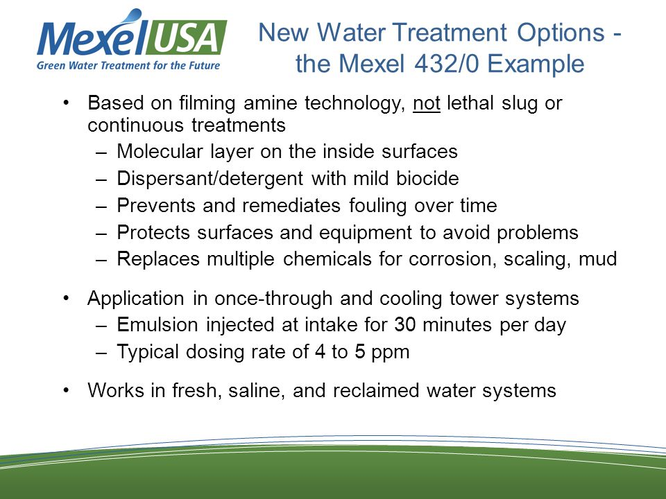 New Water Treatment Options - the Mexel 432/0 Example Based on filming amine technology, not lethal slug or continuous treatments –Molecular layer on the inside surfaces –Dispersant/detergent with mild biocide –Prevents and remediates fouling over time –Protects surfaces and equipment to avoid problems –Replaces multiple chemicals for corrosion, scaling, mud Application in once-through and cooling tower systems –Emulsion injected at intake for 30 minutes per day –Typical dosing rate of 4 to 5 ppm Works in fresh, saline, and reclaimed water systems
