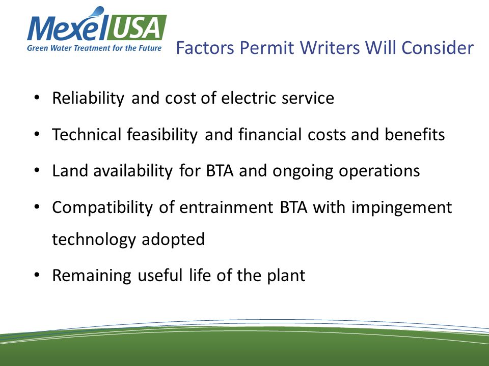 Factors Permit Writers Will Consider Reliability and cost of electric service Technical feasibility and financial costs and benefits Land availability for BTA and ongoing operations Compatibility of entrainment BTA with impingement technology adopted Remaining useful life of the plant