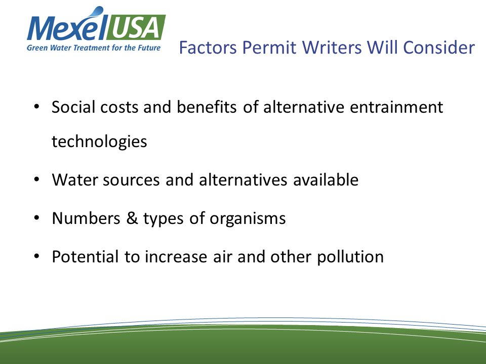 Factors Permit Writers Will Consider Social costs and benefits of alternative entrainment technologies Water sources and alternatives available Numbers & types of organisms Potential to increase air and other pollution