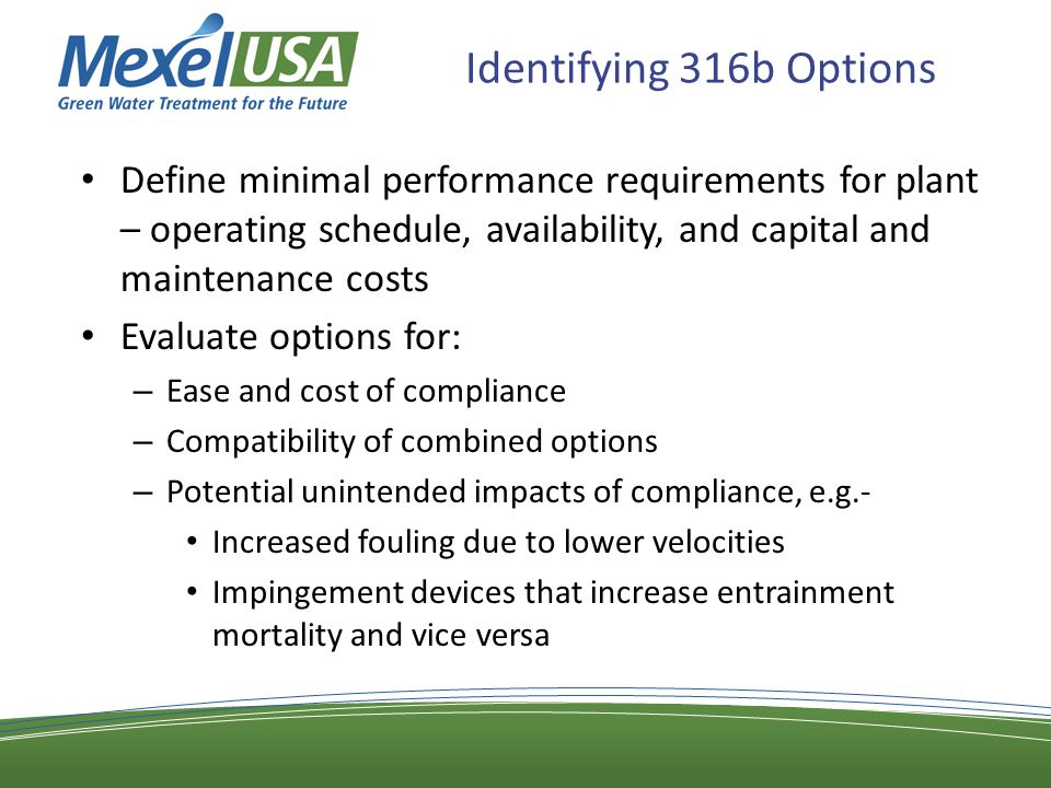 Identifying 316b Options Define minimal performance requirements for plant – operating schedule, availability, and capital and maintenance costs Evaluate options for: – Ease and cost of compliance – Compatibility of combined options – Potential unintended impacts of compliance, e.g.- Increased fouling due to lower velocities Impingement devices that increase entrainment mortality and vice versa