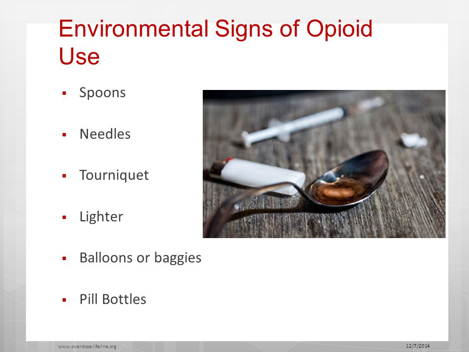Environmental Signs of Opioid Use  Spoons  Needles  Tourniquet  Lighter  Balloons or baggies  Pill Bottles 12/7/2014 www.overdose-lifeline.org 22