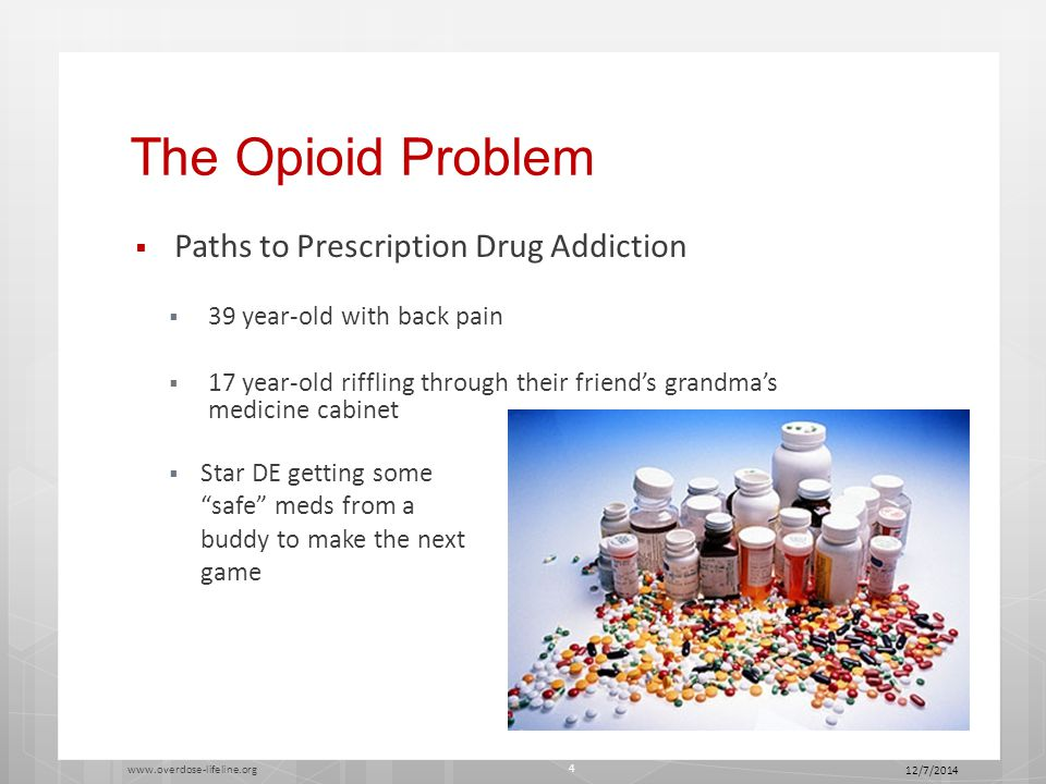 The Opioid Problem  Paths to Prescription Drug Addiction  39 year-old with back pain  17 year-old riffling through their friend's grandma's medicine cabinet  Star DE getting some safe meds from a buddy to make the next game 12/7/2014 www.overdose-lifeline.org 4