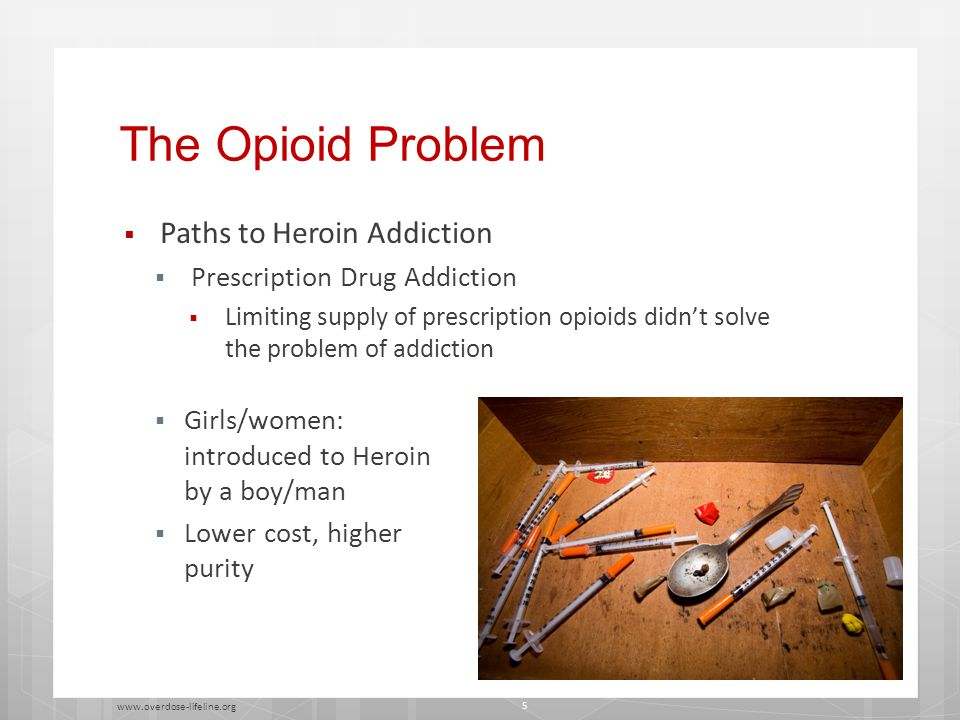 The Opioid Problem  Paths to Heroin Addiction  Prescription Drug Addiction  Limiting supply of prescription opioids didn't solve the problem of addiction  Girls/women: introduced to Heroin by a boy/man  Lower cost, higher purity www.overdose-lifeline.org 5