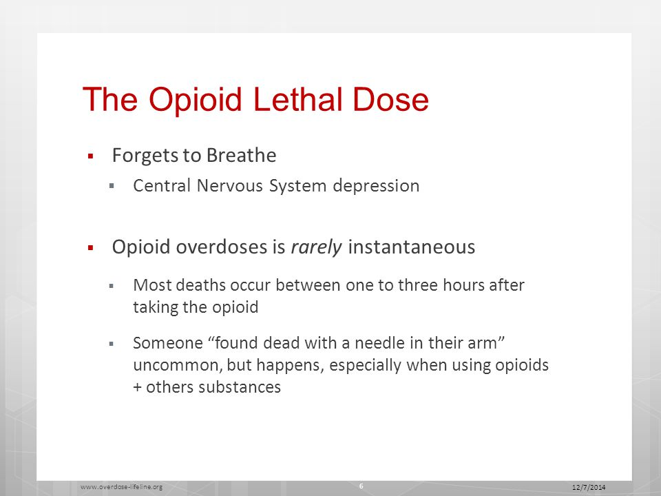 The Opioid Lethal Dose  Forgets to Breathe  Central Nervous System depression  Opioid overdoses is rarely instantaneous  Most deaths occur between one to three hours after taking the opioid  Someone found dead with a needle in their arm uncommon, but happens, especially when using opioids + others substances 12/7/2014 www.overdose-lifeline.org 6