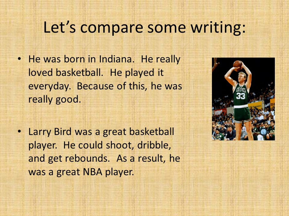 Let's compare some writing: He was born in Indiana. He really loved basketball. He played it everyday. Because of this, he was really good. Larry Bird