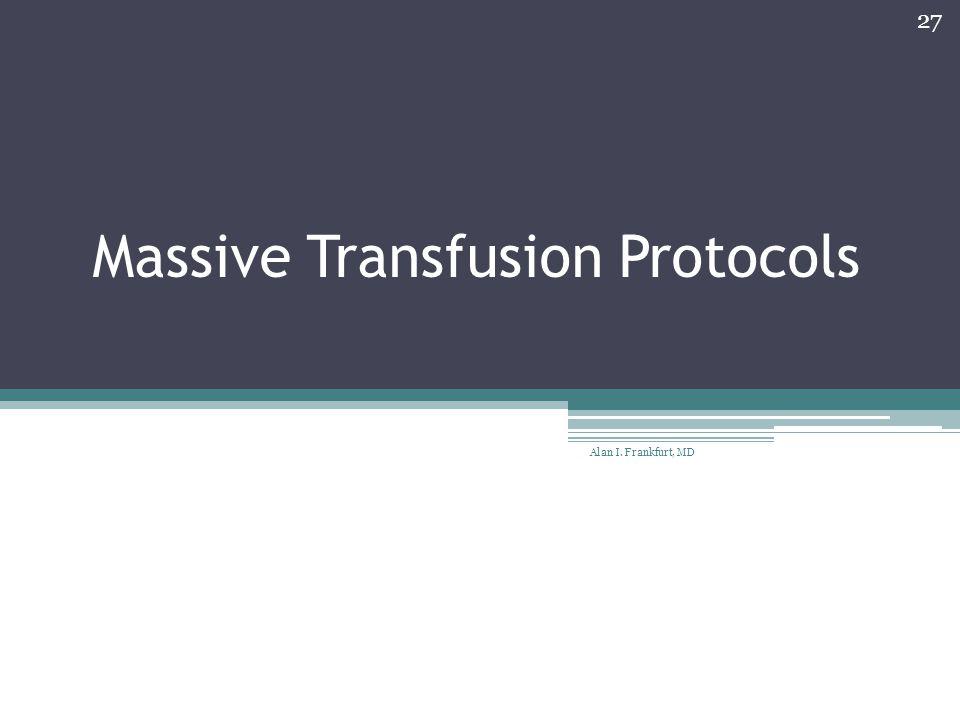 Massive Transfusion Protocols Alan I. Frankfurt, MD 27