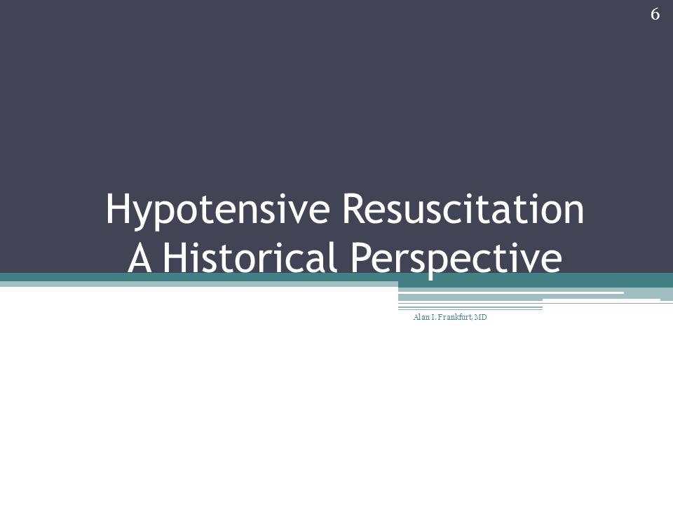 Hypotensive Resuscitation A Historical Perspective Alan I. Frankfurt, MD 6