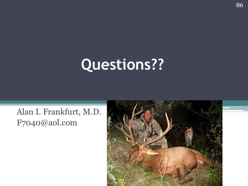 Questions?? Alan I. Frankfurt, M.D. F7040@aol.com 86
