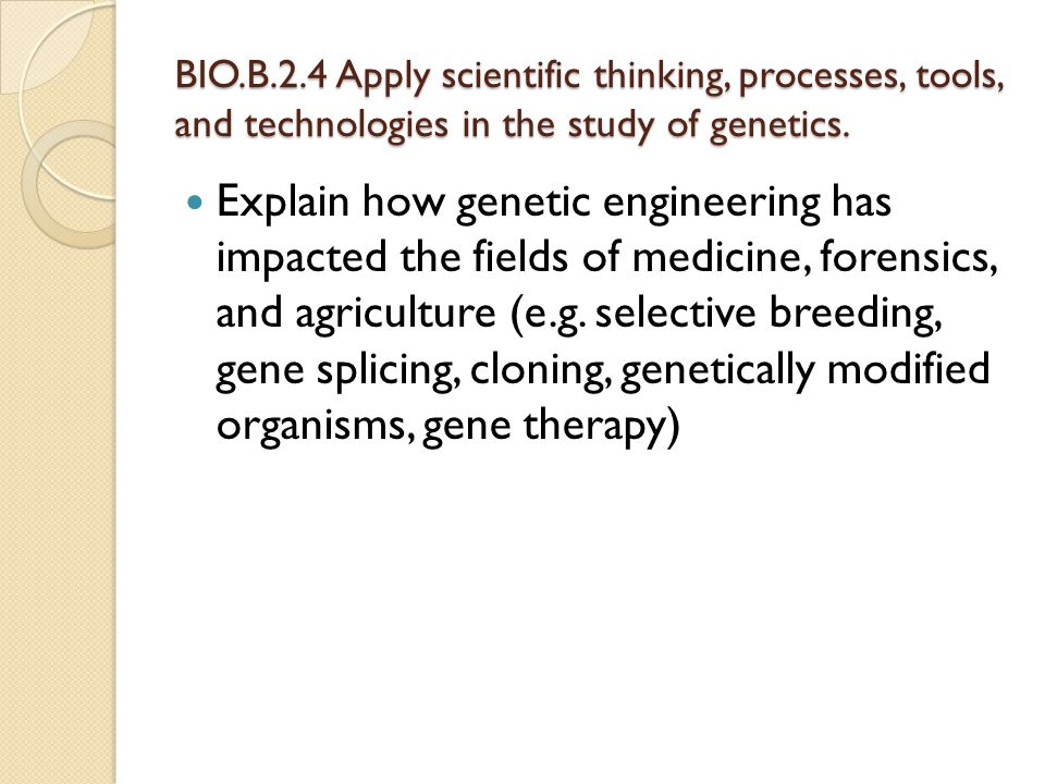 BIO.B.2.4 Apply scientific thinking, processes, tools, and technologies in the study of genetics. Explain how genetic engineering has impacted the fie