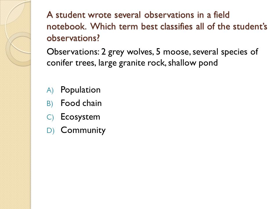 A student wrote several observations in a field notebook. Which term best classifies all of the student's observations? Observations: 2 grey wolves, 5