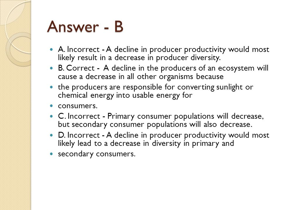 Answer - B A. Incorrect - A decline in producer productivity would most likely result in a decrease in producer diversity. B. Correct - A decline in t