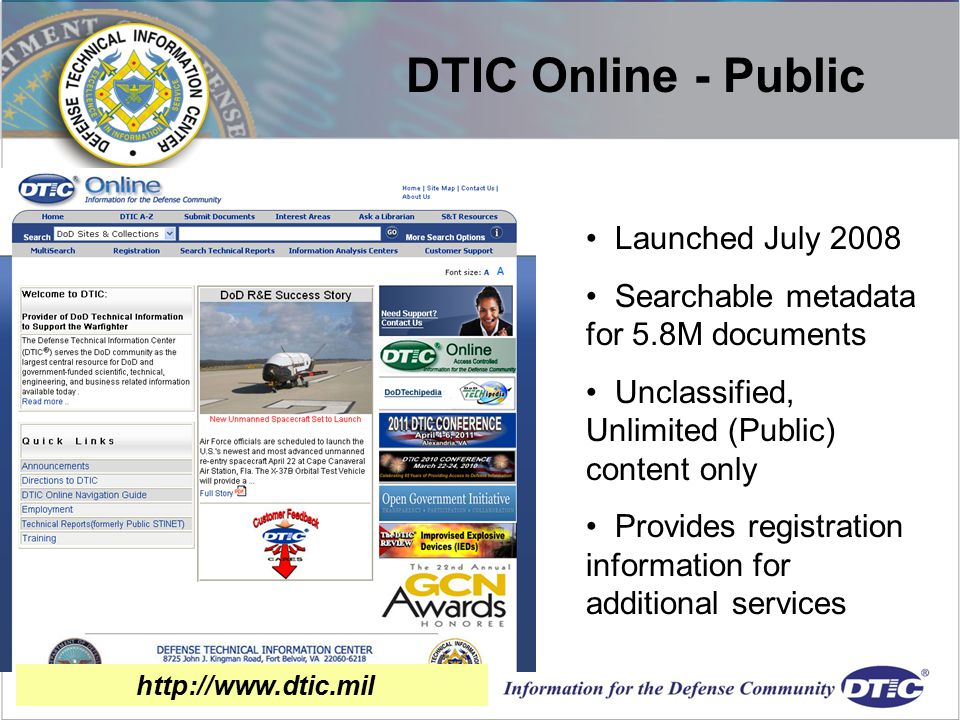 Launched July 2008 Searchable metadata for 5.8M documents Unclassified, Unlimited (Public) content only Provides registration information for additional services DTIC Online - Public http://www.dtic.mil