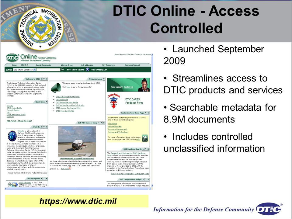 Launched September 2009 Streamlines access to DTIC products and services Searchable metadata for 8.9M documents Includes controlled unclassified information DTIC Online - Access Controlled https://www.dtic.mil