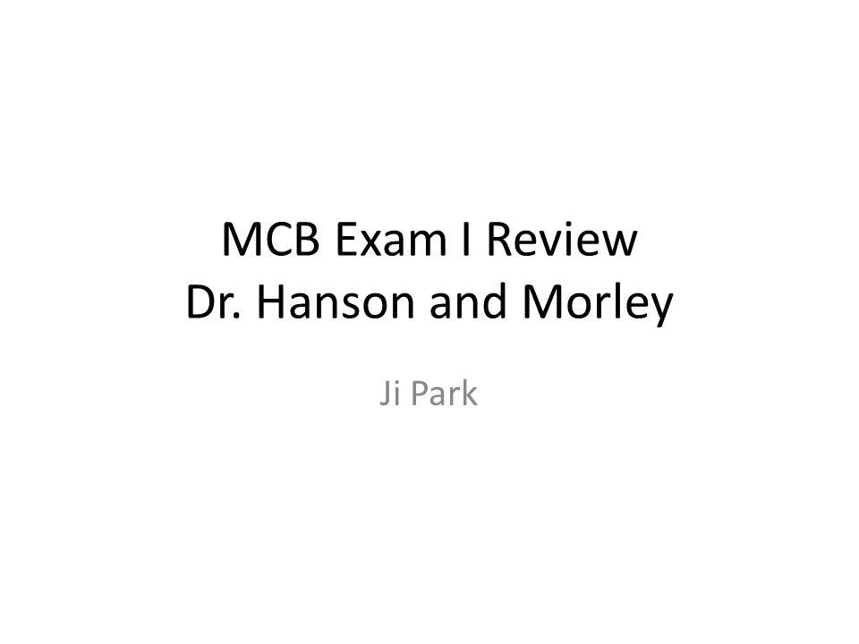 MCB Exam I Review Dr. Hanson and Morley Ji Park