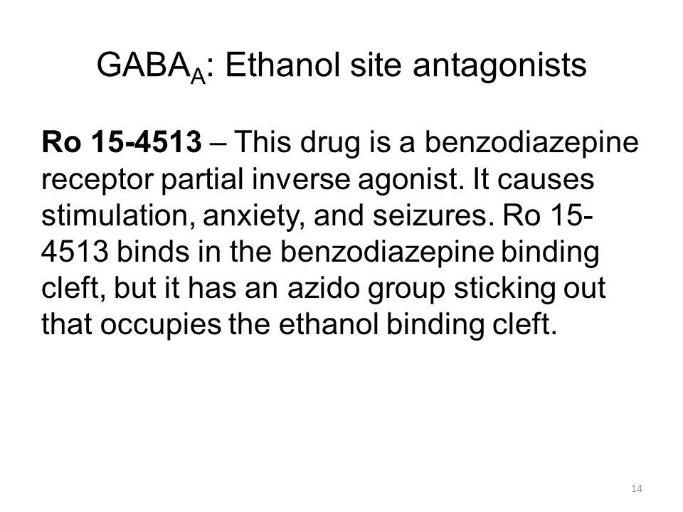 GABA A : Ethanol site antagonists Ro 15-4513 – This drug is a benzodiazepine receptor partial inverse agonist.