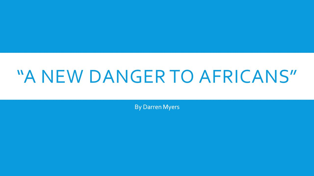 A NEW DANGER TO AFRICANS By Darren Myers