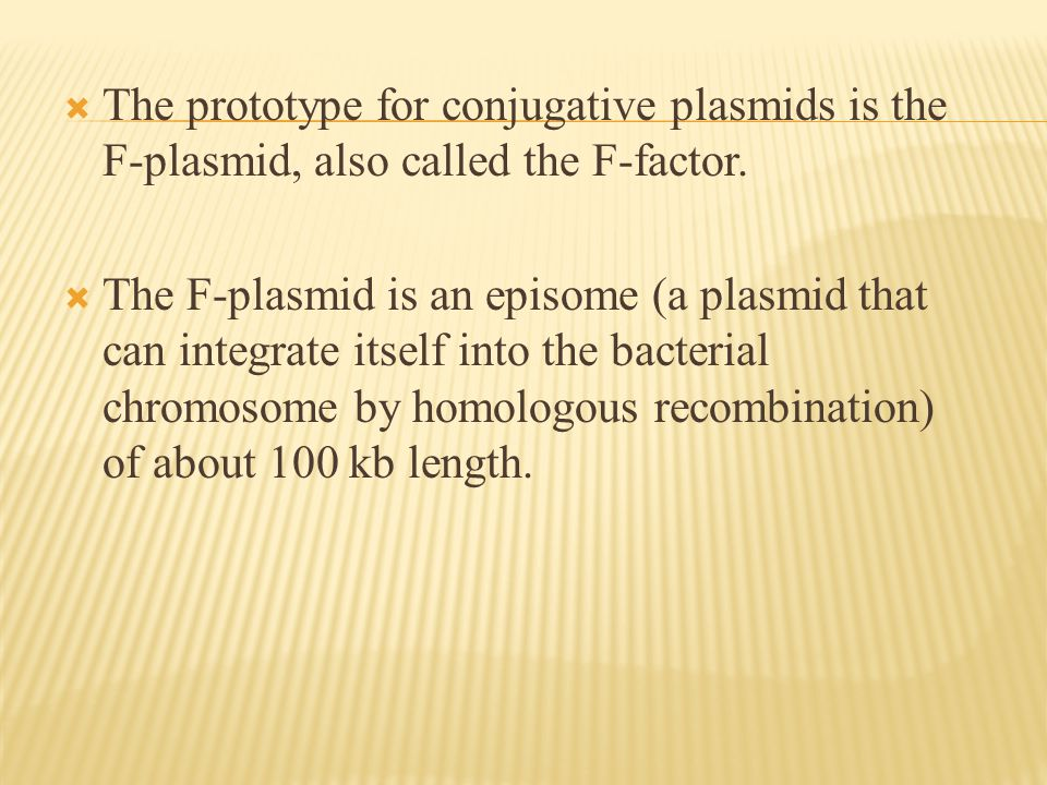  The prototype for conjugative plasmids is the F-plasmid, also called the F-factor.