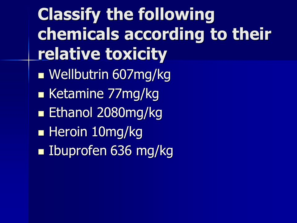 Classify the following chemicals according to their relative toxicity Wellbutrin 607mg/kg Wellbutrin 607mg/kg Ketamine 77mg/kg Ketamine 77mg/kg Ethano