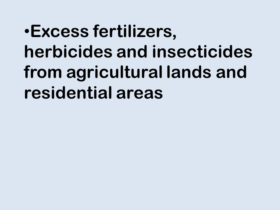 Excess fertilizers, herbicides and insecticides from agricultural lands and residential areas