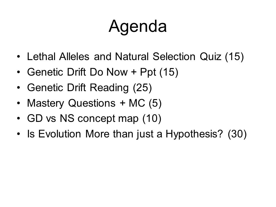 Agenda Lethal Alleles and Natural Selection Quiz (15) Genetic Drift Do Now + Ppt (15) Genetic Drift Reading (25) Mastery Questions + MC (5) GD vs NS concept map (10) Is Evolution More than just a Hypothesis.