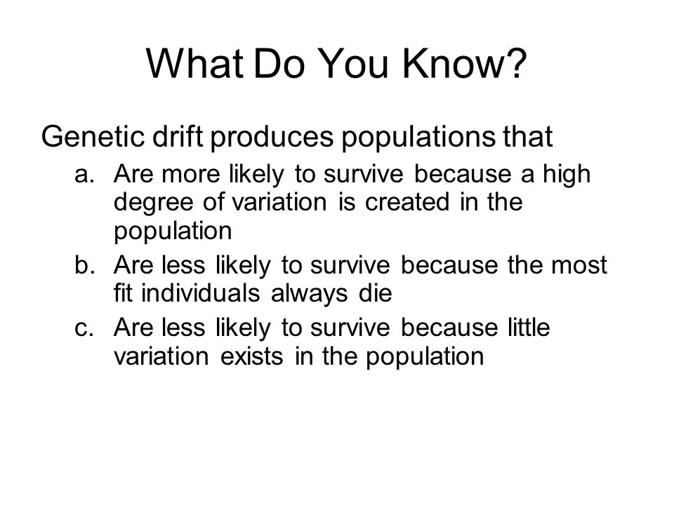 Genetic drift produces populations that a.Are more likely to survive because a high degree of variation is created in the population b.Are less likely to survive because the most fit individuals always die c.Are less likely to survive because little variation exists in the population
