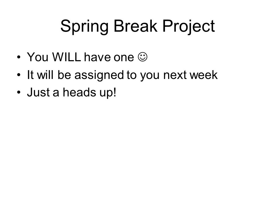 Spring Break Project You WILL have one It will be assigned to you next week Just a heads up!