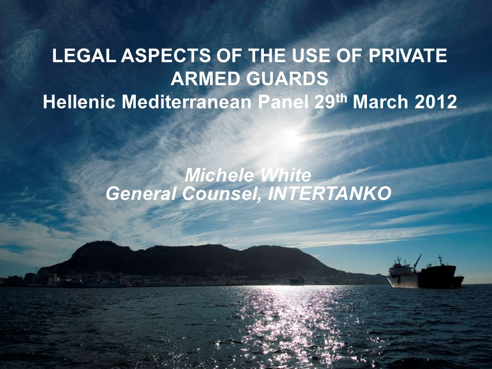 Leading the way; making a difference Click to edit Master title style LEGAL ASPECTS OF THE USE OF PRIVATE ARMED GUARDS Hellenic Mediterranean Panel 29 th March 2012 Michele White General Counsel, INTERTANKO
