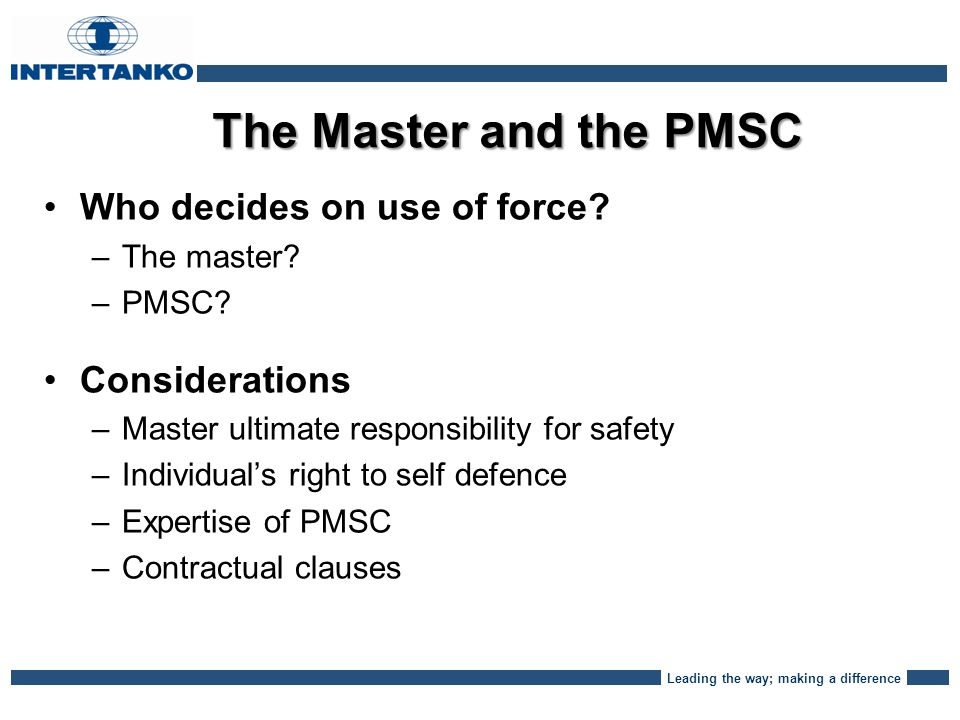Leading the way; making a difference The Master and the PMSC Who decides on use of force.