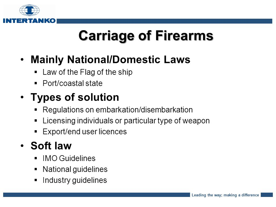 Leading the way; making a difference Carriage of Firearms Mainly National/Domestic Laws   Law of the Flag of the ship   Port/coastal state Types of solution   Regulations on embarkation/disembarkation   Licensing individuals or particular type of weapon   Export/end user licences Soft law   IMO Guidelines   National guidelines   Industry guidelines