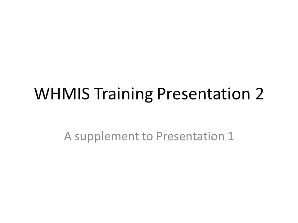 WHMIS Training Presentation 2 A supplement to Presentation 1