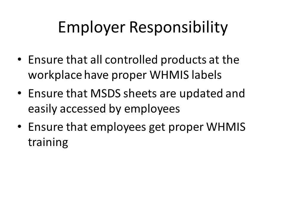 Employer Responsibility Ensure that all controlled products at the workplace have proper WHMIS labels Ensure that MSDS sheets are updated and easily accessed by employees Ensure that employees get proper WHMIS training