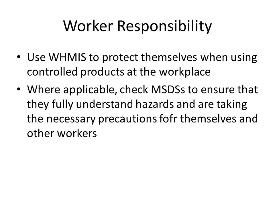 Worker Responsibility Use WHMIS to protect themselves when using controlled products at the workplace Where applicable, check MSDSs to ensure that they fully understand hazards and are taking the necessary precautions fofr themselves and other workers