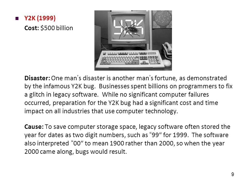 9 Y2K (1999) Cost: $500 billion Disaster: One man's disaster is another man's fortune, as demonstrated by the infamous Y2K bug. Businesses spent billi