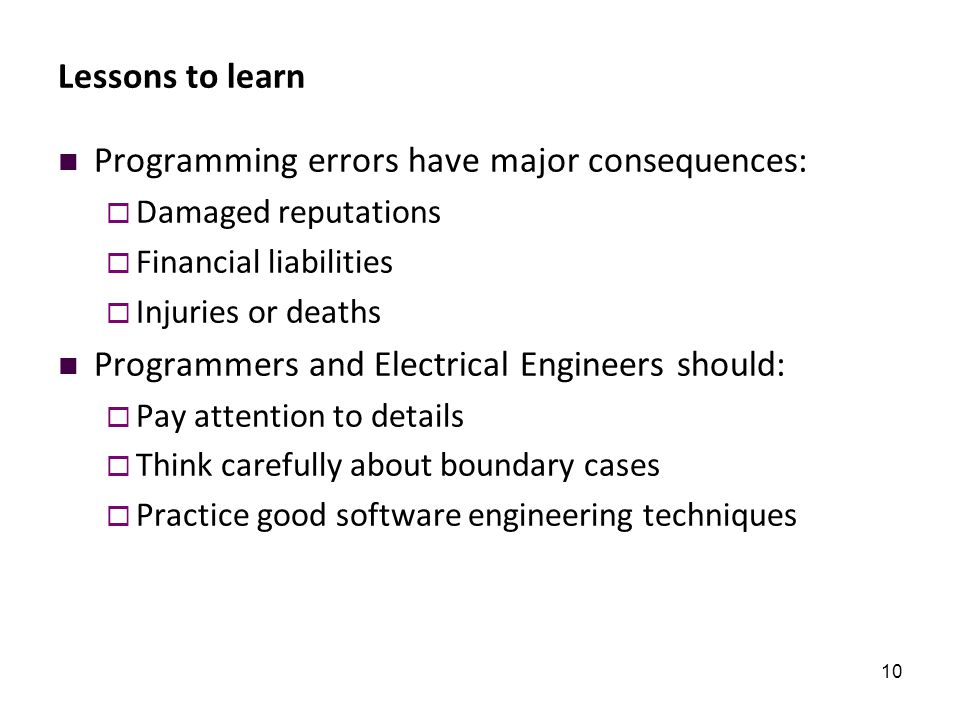 10 Lessons to learn Programming errors have major consequences:  Damaged reputations  Financial liabilities  Injuries or deaths Programmers and Ele