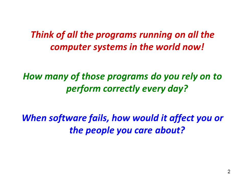 2 Think of all the programs running on all the computer systems in the world now! How many of those programs do you rely on to perform correctly every