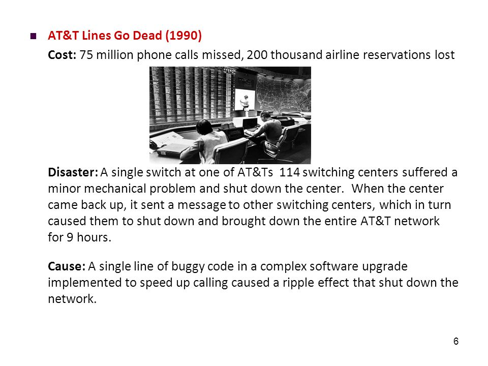 6 AT&T Lines Go Dead (1990) Cost: 75 million phone calls missed, 200 thousand airline reservations lost Disaster: A single switch at one of AT&Ts 114