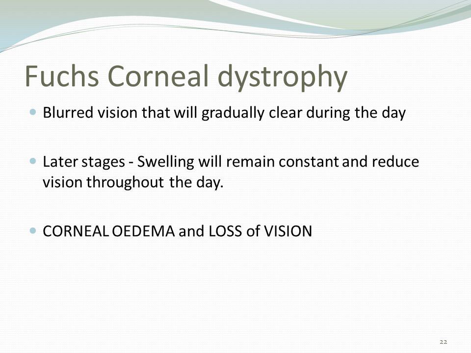 Fuchs Corneal dystrophy Blurred vision that will gradually clear during the day Later stages - Swelling will remain constant and reduce vision throughout the day.